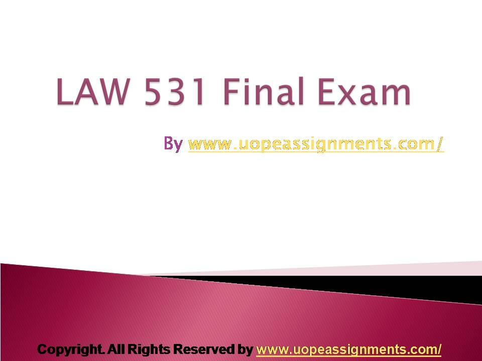 http universityofphoenixpaper blogspot com 2012 03 law 531 final exam html Http universityofphoenixpaper blogspot com 2012 03 law 531 final exam html this pack of law 531 final exam three sets consists of: law - 531 final exam a donepdf law - 531 final exam b donepdf law - 531 final exam c donepdf law - general law 1) which of the following is a distinguishing feature of a common law legal system.